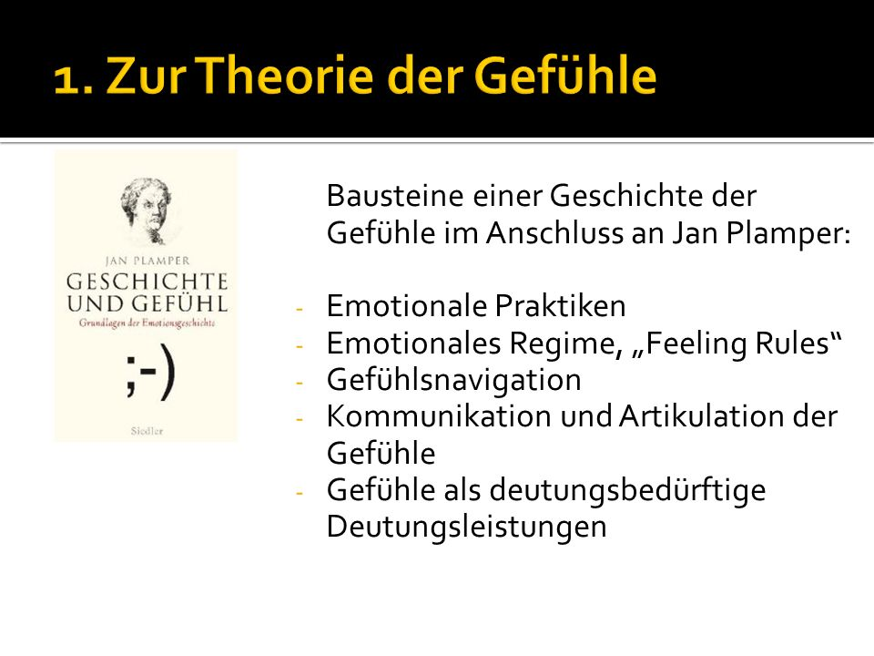 Bausteine einer Geschichte der Gefühle im Anschluss an Jan Plamper: - Emotionale Praktiken - Emotionales Regime, Feeling Rules - Gefühlsnavigation - K