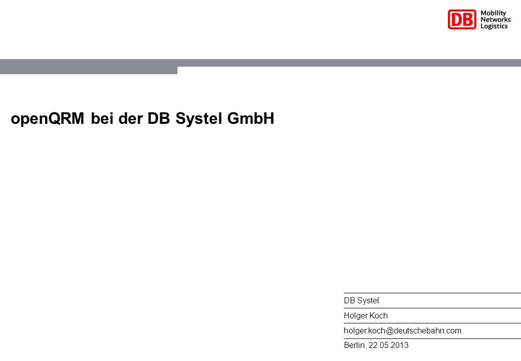 12DB Systel   Holger Koch   holger.koch@deutschebahn.com   22.05.2013 Kurzvorstellung openQRM (technisch) vollautomatisches Deployment von Serversystemen, Service- Hochverfügbarkeit, Applikationskonfiguration und Power- Management Unterstützung aller wichtigen Virtualization- und Storagetechnologien Transparente P2V, V2P und V2V Migration N-to-1 and N-to-0 Fail-over API zur Integration in eigene Geschäftsprozesse Verwaltung mehrerer openQRM Installationen mit Cloud Zones
