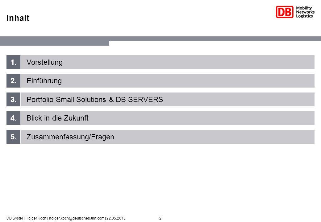 2DB Systel | Holger Koch | holger.koch@deutschebahn.com | 22.05.2013 1. 2. 3. 4. 5. Vorstellung Einführung Portfolio Small Solutions & DB SERVERS Blic