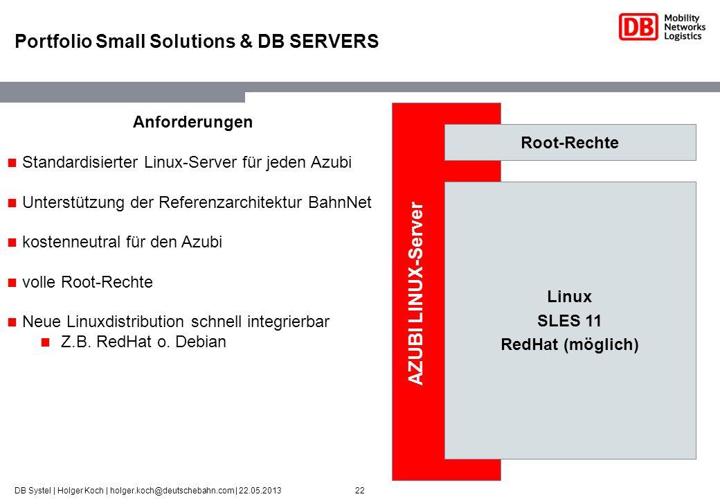22DB Systel | Holger Koch | holger.koch@deutschebahn.com | 22.05.2013 Portfolio Small Solutions & DB SERVERS Linux SLES 11 RedHat (möglich) Root-Recht