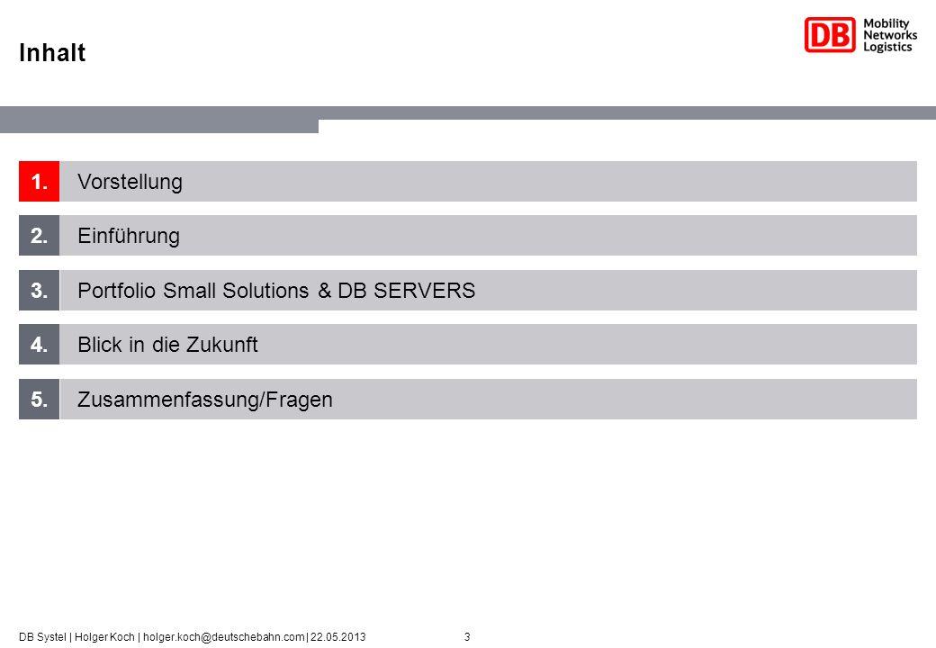 3DB Systel | Holger Koch | holger.koch@deutschebahn.com | 22.05.2013 1. 2. 3. 4. 5. Vorstellung Einführung Portfolio Small Solutions & DB SERVERS Blic