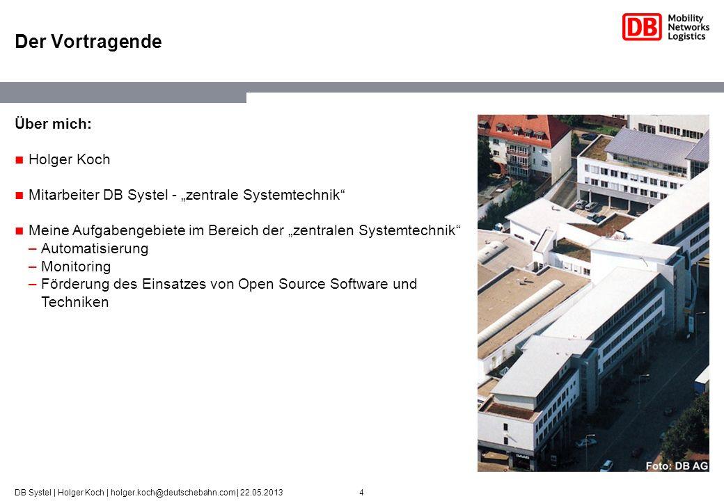 4DB Systel | Holger Koch | holger.koch@deutschebahn.com | 22.05.2013 Der Vortragende Über mich: Holger Koch Mitarbeiter DB Systel - zentrale Systemtec