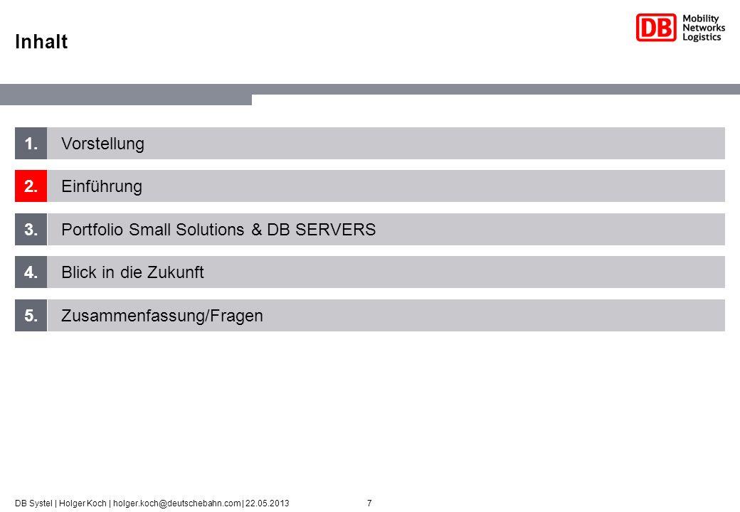 7DB Systel | Holger Koch | holger.koch@deutschebahn.com | 22.05.2013 1. 2. 3. 4. 5. Vorstellung Einführung Portfolio Small Solutions & DB SERVERS Blic