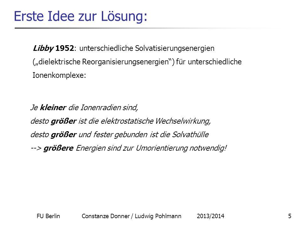 FU Berlin Constanze Donner / Ludwig Pohlmann 2013/20145 Erste Idee zur Lösung: Je kleiner die Ionenradien sind, desto größer ist die elektrostatische