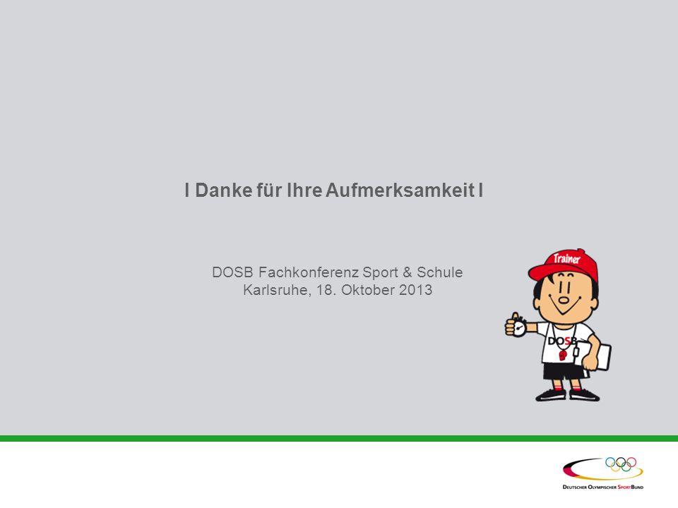 l Danke für Ihre Aufmerksamkeit l DOSB Fachkonferenz Sport & Schule Karlsruhe, 18. Oktober 2013