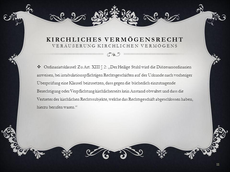 KIRCHLICHES VERMÖGENSRECHT VERÄUßERUNG KIRCHLICHEN VERMÖGENS Ordinariatsklausel: Zu Art. XIII § 2: Der Heilige Stuhl wird die Diözesanordinarien anwei