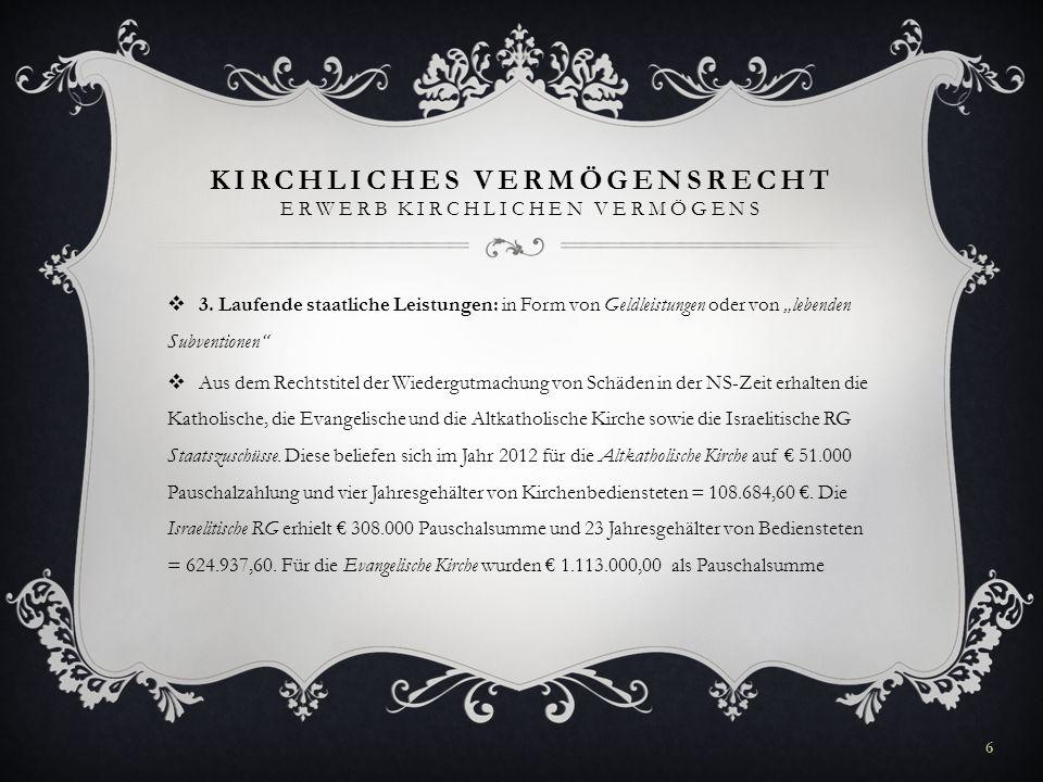 KIRCHLICHES VERMÖGENSRECHT ERWERB KIRCHLICHEN VERMÖGENS 3. Laufende staatliche Leistungen: in Form von Geldleistungen oder von lebenden Subventionen A