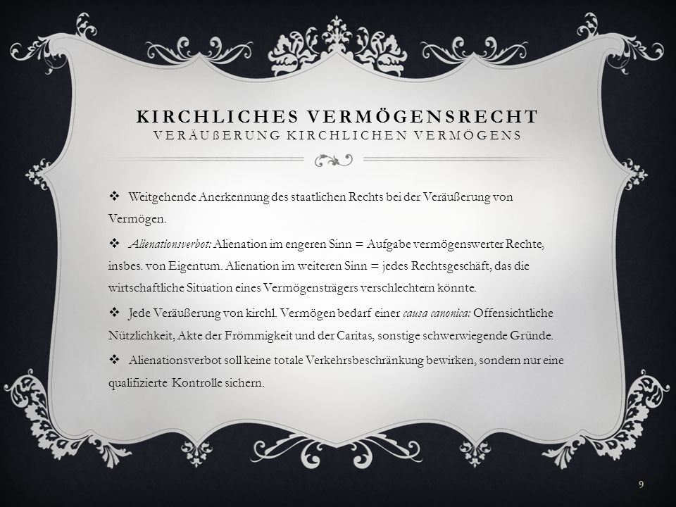 KIRCHLICHES VERMÖGENSRECHT VERÄUßERUNG KIRCHLICHEN VERMÖGENS Kompetenz des Apostolischen Stuhles: Res pretiosae (künstlerisch, hostorisch oder sakral bemerkenswerte Objekte); Votivgaben; Veräußerung von Gegenständen über der Romgrenze (= 3.000.000,-) Kompetenz des Bischofs: Veräußerungen zwischen der Untergrenze und der Romgrenze.