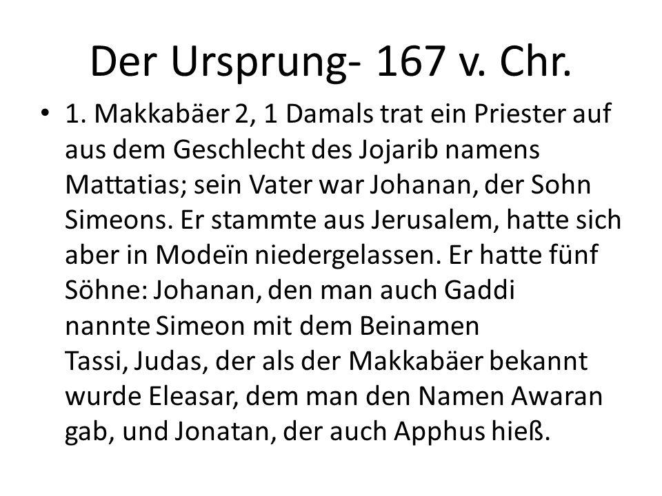 Der Ursprung- 167 v. Chr. 1. Makkabäer 2, 1 Damals trat ein Priester auf aus dem Geschlecht des Jojarib namens Mattatias; sein Vater war Johanan, der