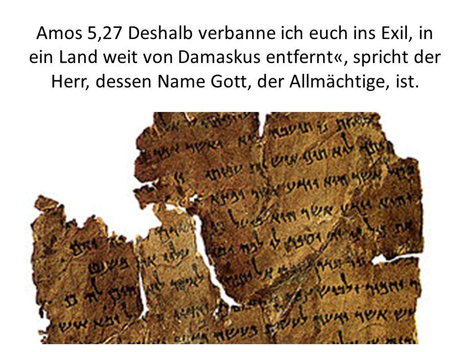 Amos 5,27 Deshalb verbanne ich euch ins Exil, in ein Land weit von Damaskus entfernt«, spricht der Herr, dessen Name Gott, der Allmächtige, ist.