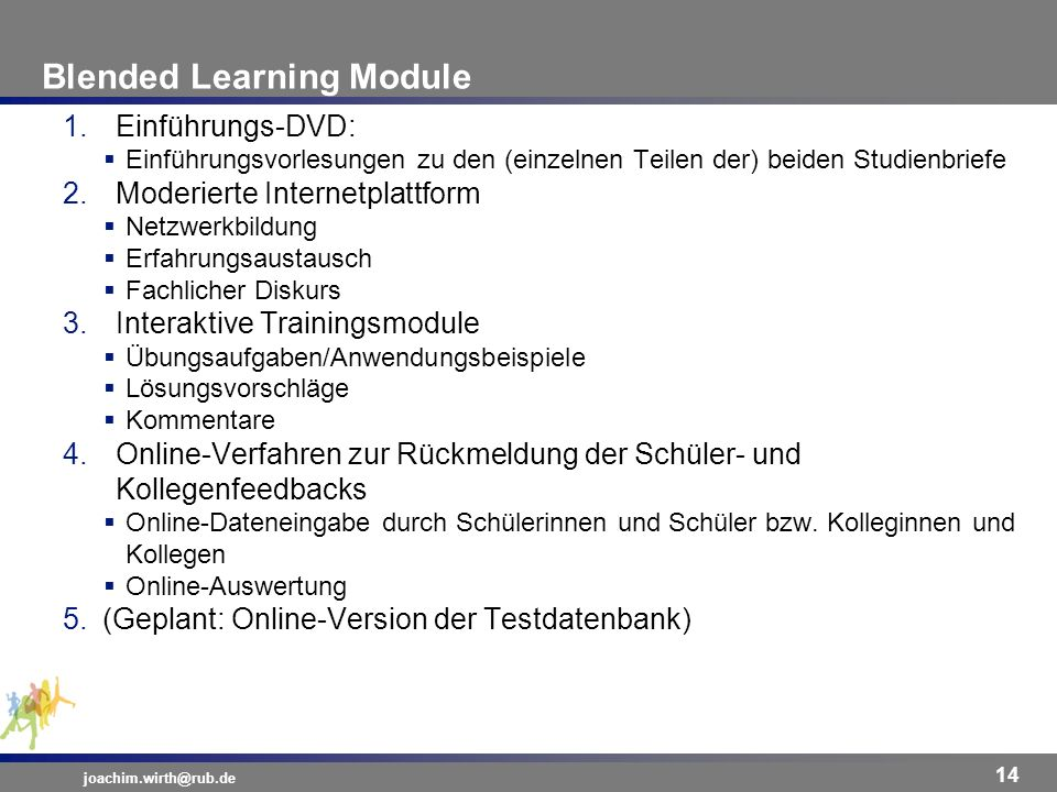 Blended Learning Module joachim.wirth@rub.de 14 1.Einführungs-DVD: Einführungsvorlesungen zu den (einzelnen Teilen der) beiden Studienbriefe 2.Moderie