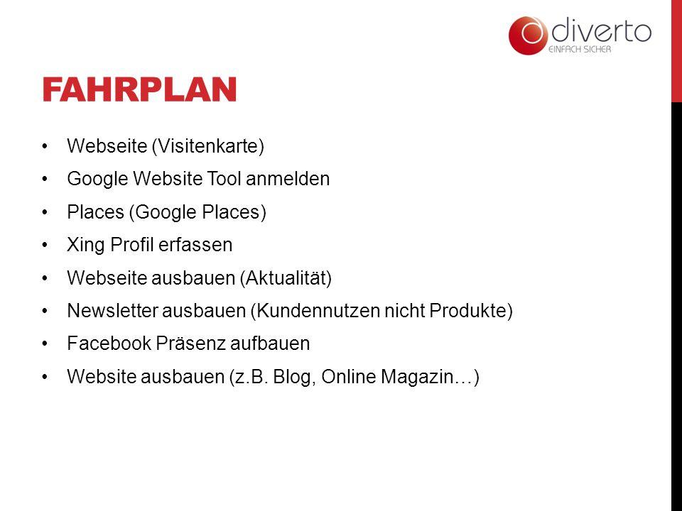 FAHRPLAN Webseite (Visitenkarte) Google Website Tool anmelden Places (Google Places) Xing Profil erfassen Webseite ausbauen (Aktualität) Newsletter ausbauen (Kundennutzen nicht Produkte) Facebook Präsenz aufbauen Website ausbauen (z.B.