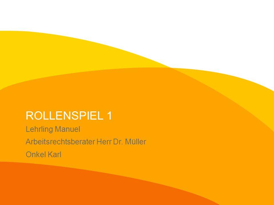 ROLLENSPIEL 1 Lehrling Manuel Arbeitsrechtsberater Herr Dr. Müller Onkel Karl
