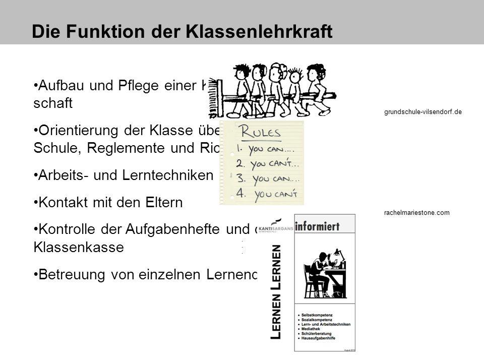 Die Funktion der Klassenlehrkraft Aufbau und Pflege einer Klassengemein- schaft Orientierung der Klasse über Aufbau der Schule, Reglemente und Richtli