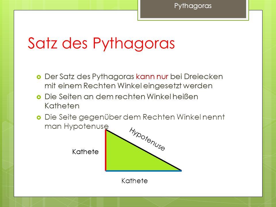 Satz des Pythagoras Der Satz des Pythagoras kann nur bei Dreiecken mit einem Rechten Winkel eingesetzt werden Die Seiten an dem rechten Winkel heißen Katheten Kathete Hypotenuse Der Satz des Pythagoras kann nur bei Dreiecken mit einem Rechten Winkel eingesetzt werden Die Seiten an dem rechten Winkel heißen Katheten Die Seite gegenüber dem Rechten Winkel nennt man Hypotenuse Kathete Pythagoras