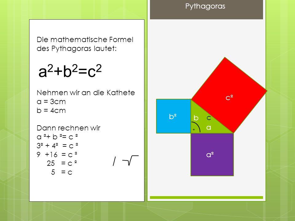 Die mathematische Formel des Pythagoras lautet: Nehmen wir an die Kathete a = 3cm b = 4cm Dann rechnen wir a ²+ b ²= c ² 3² + 4² = c ² 9 +16 = c ² 25 = c ² 5 = c a 2 +b 2 =c 2 a b c c² b² a² Pythagoras