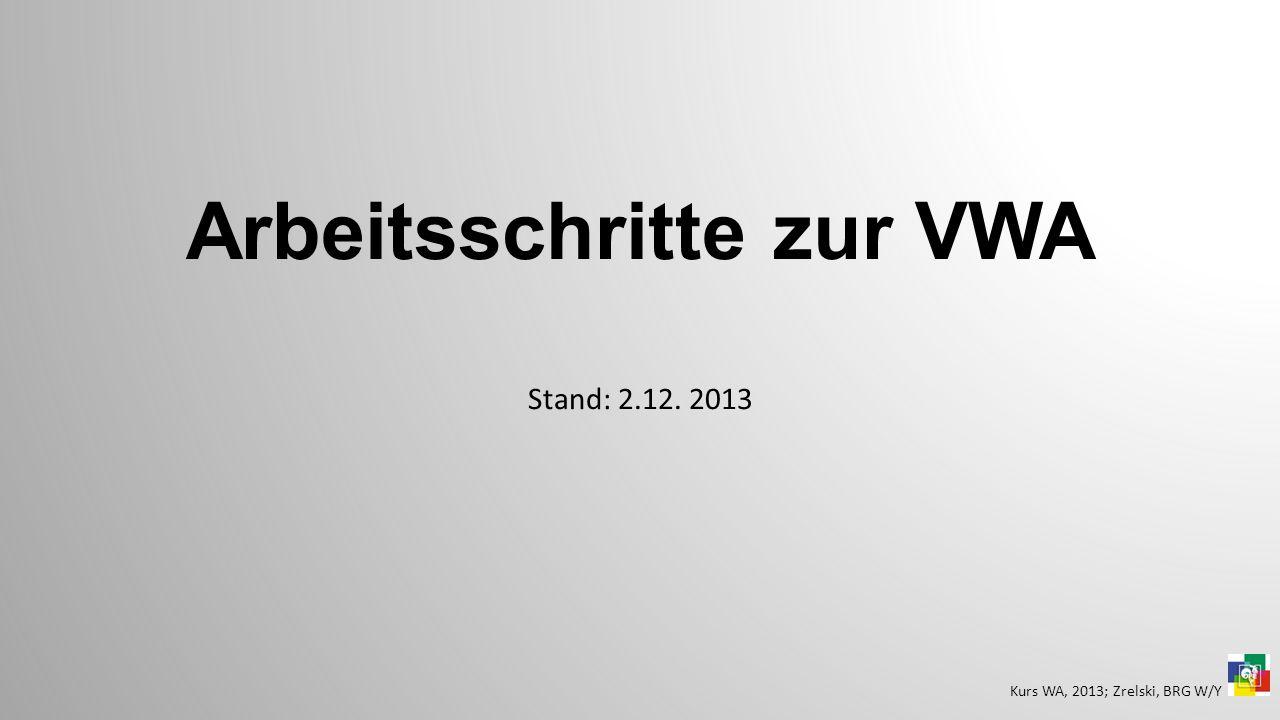 Arbeitsschritte zur VWA Stand: 2.12. 2013 Kurs WA, 2013; Zrelski, BRG W/Y