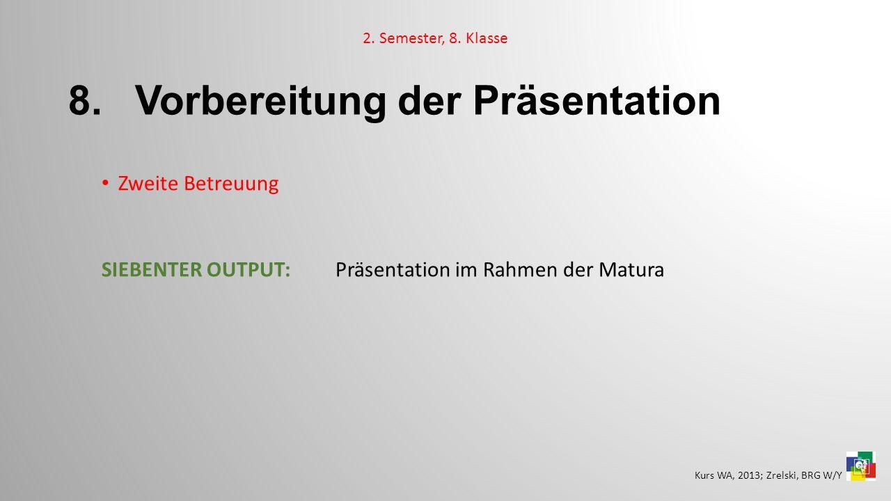8. Vorbereitung der Präsentation Zweite Betreuung SIEBENTER OUTPUT:Präsentation im Rahmen der Matura 2. Semester, 8. Klasse Kurs WA, 2013; Zrelski, BR