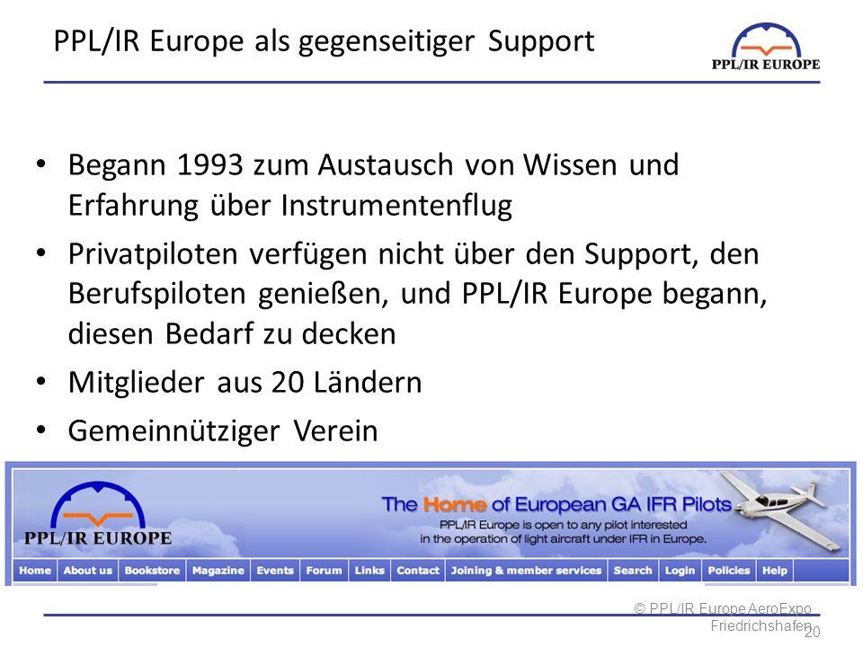 © PPL/IR Europe AeroExpo Friedrichshafen PPL/IR Europe als gegenseitiger Support Begann 1993 zum Austausch von Wissen und Erfahrung über Instrumentenflug Privatpiloten verfügen nicht über den Support, den Berufspiloten genießen, und PPL/IR Europe begann, diesen Bedarf zu decken Mitglieder aus 20 Ländern Gemeinnütziger Verein Alle Vorstandsmitglieder sind unbezahlte Freiwillige 20