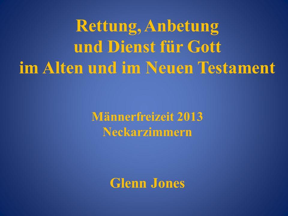 Rettung, Anbetung und Dienst für Gott im Alten und im Neuen Testament Männerfreizeit 2013 Neckarzimmern Glenn Jones