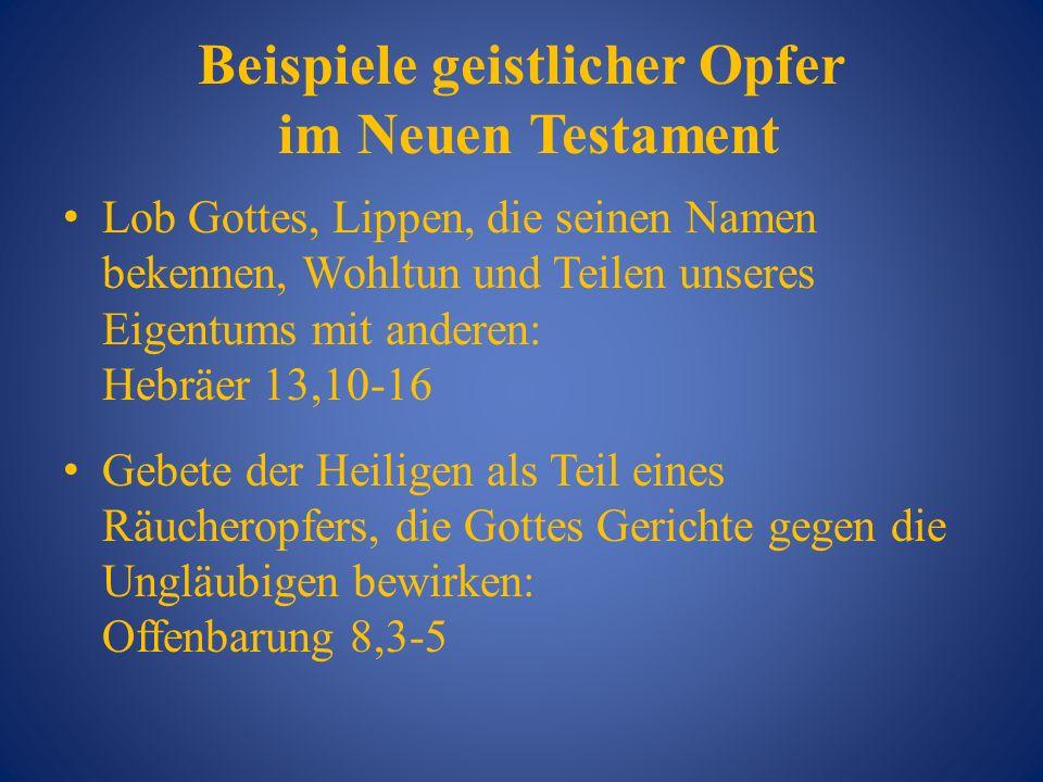 Beispiele geistlicher Opfer im Neuen Testament Lob Gottes, Lippen, die seinen Namen bekennen, Wohltun und Teilen unseres Eigentums mit anderen: Hebräe