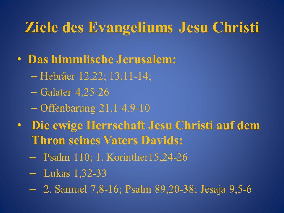 Ziele des Evangeliums Jesu Christi Das himmlische Jerusalem: – Hebräer 12,22; 13,11-14; – Galater 4,25-26 – Offenbarung 21,1-4.9-10 Die ewige Herrscha