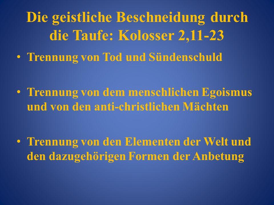 Die geistliche Beschneidung durch die Taufe: Kolosser 2,11-23 Trennung von Tod und Sündenschuld Trennung von dem menschlichen Egoismus und von den ant