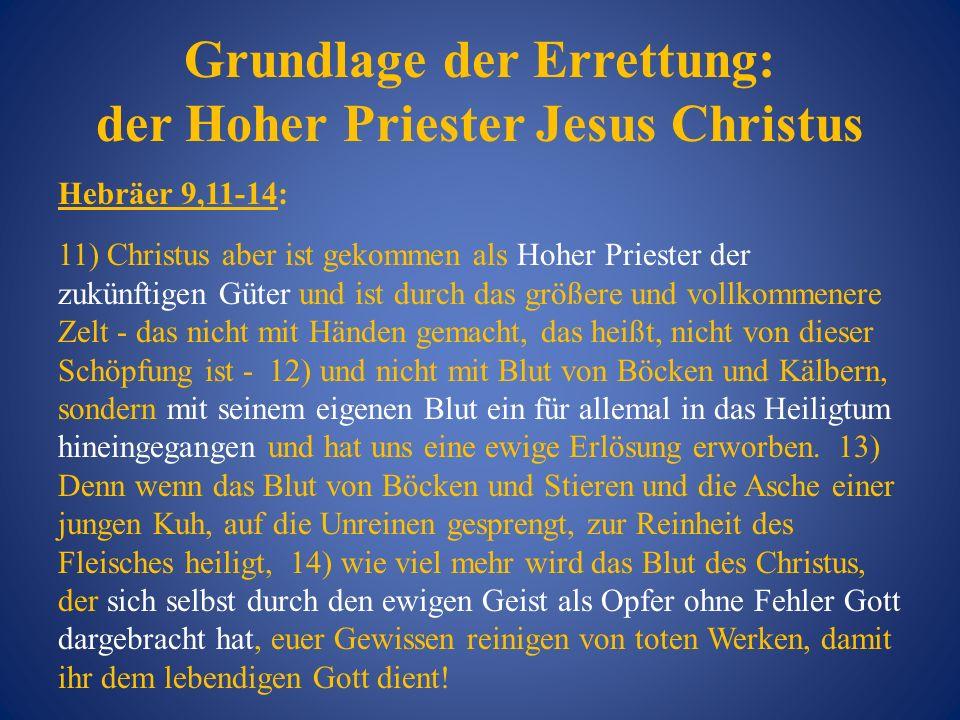 Grundlage der Errettung: der Hoher Priester Jesus Christus Hebräer 9,11-14: 11) Christus aber ist gekommen als Hoher Priester der zukünftigen Güter un