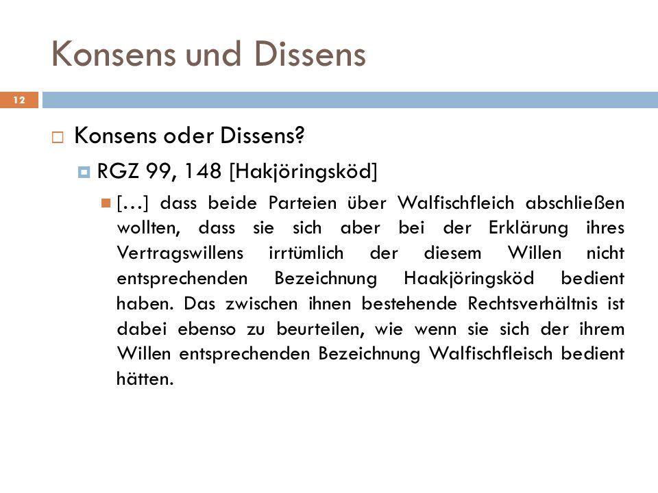 Konsens und Dissens 12 Konsens oder Dissens? RGZ 99, 148 [Hakjöringsköd] […] dass beide Parteien über Walfischfleich abschließen wollten, dass sie sic