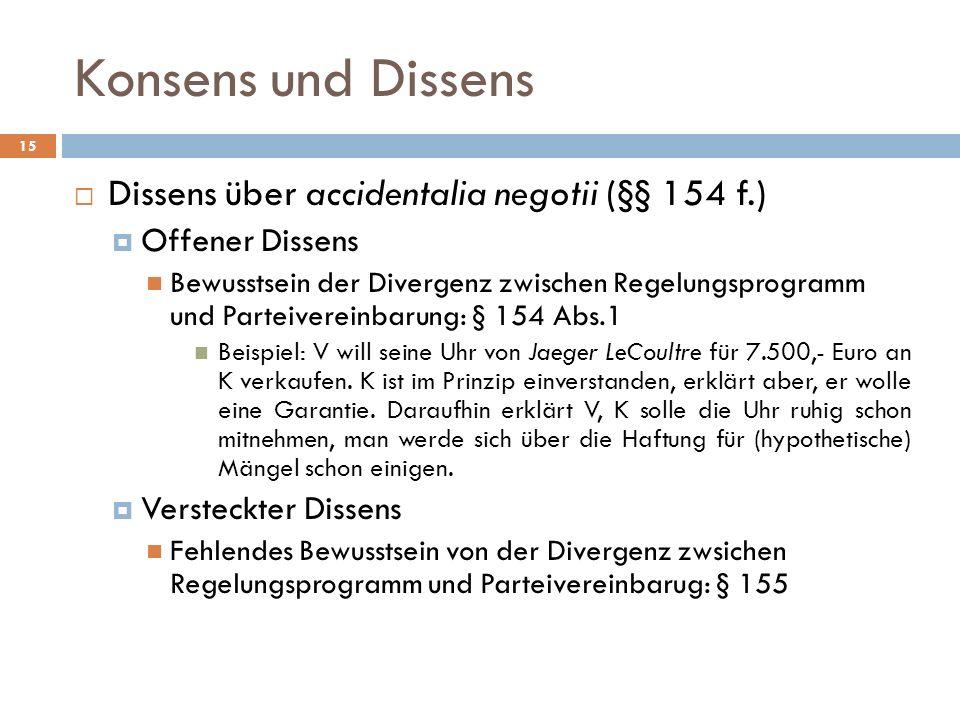 Konsens und Dissens 15 Dissens über accidentalia negotii (§§ 154 f.) Offener Dissens Bewusstsein der Divergenz zwischen Regelungsprogramm und Parteive