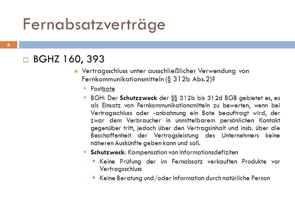 Fernabsatzverträge 6 BGHZ 160, 393 Vertragsschluss unter ausschließlicher Verwendung von Fernkommunikationsmitteln (§ 312b Abs.2)? Postbote BGH: Der S