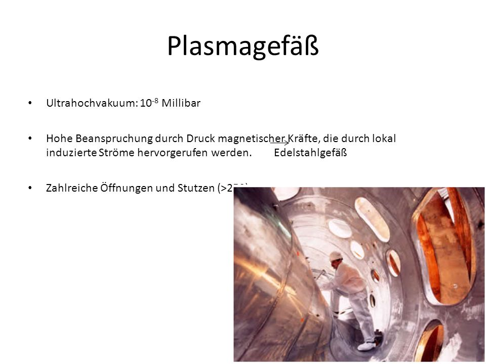 Plasmagefäß Ultrahochvakuum: 10 -8 Millibar Hohe Beanspruchung durch Druck magnetischer Kräfte, die durch lokal induzierte Ströme hervorgerufen werden