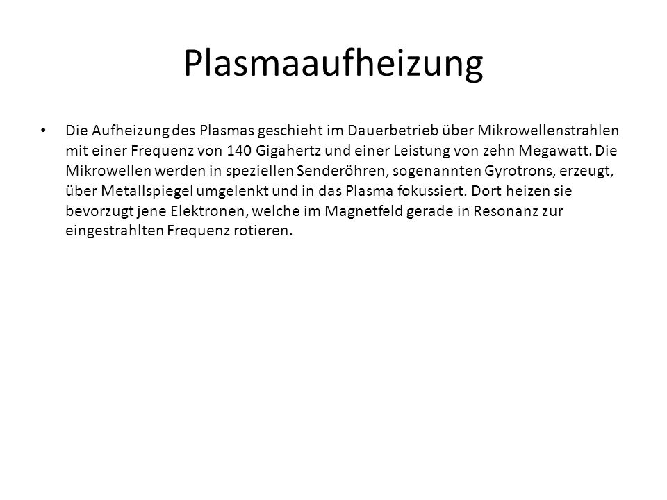 Plasmaaufheizung Die Aufheizung des Plasmas geschieht im Dauerbetrieb über Mikrowellenstrahlen mit einer Frequenz von 140 Gigahertz und einer Leistung