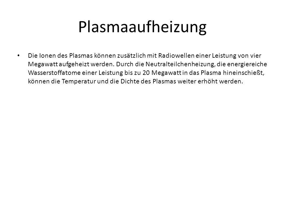 Plasmaaufheizung Die Ionen des Plasmas können zusätzlich mit Radiowellen einer Leistung von vier Megawatt aufgeheizt werden. Durch die Neutralteilchen
