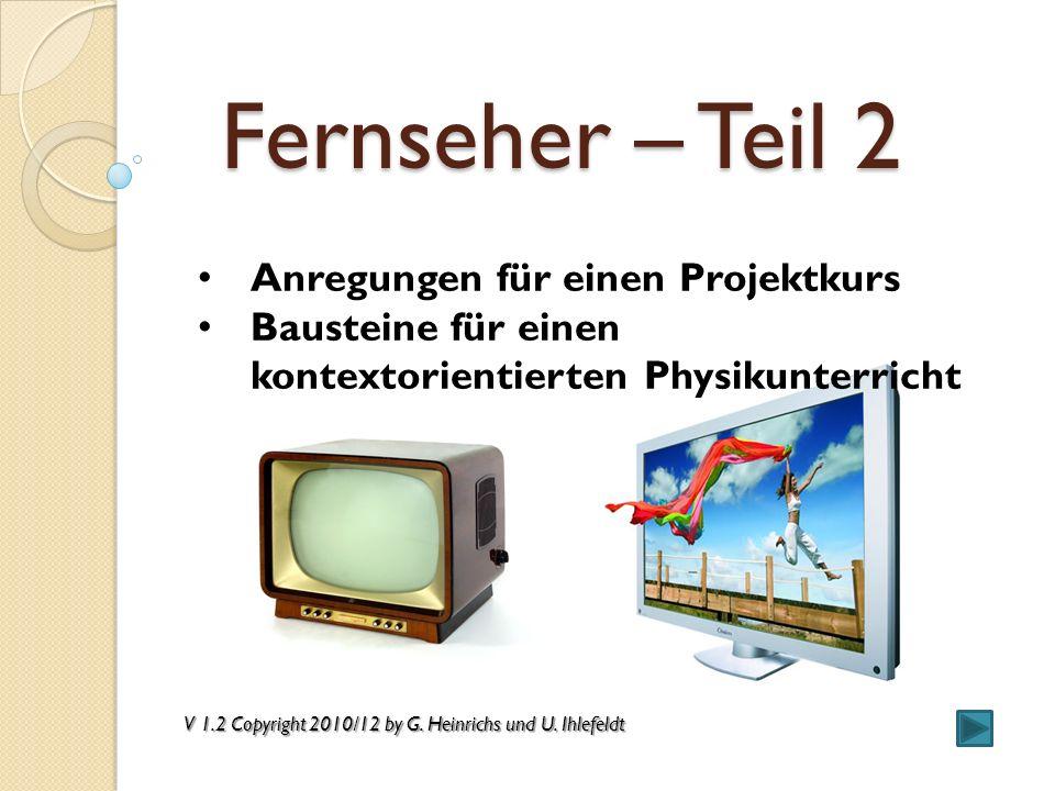 Fernseher – Teil 2 Anregungen für einen Projektkurs Bausteine für einen kontextorientierten Physikunterricht V 1.2 Copyright 2010/12 by G. Heinrichs u