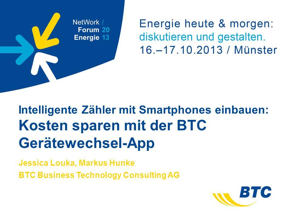 Intelligente Zähler mit Smartphones einbauen: Kosten sparen mit der BTC Gerätewechsel-App Jessica Louka, Markus Hunke BTC Business Technology Consulting AG