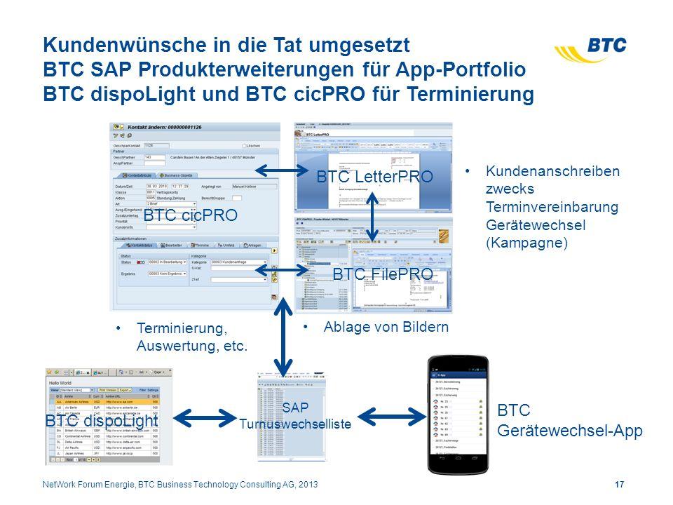 Kundenwünsche in die Tat umgesetzt BTC SAP Produkterweiterungen für App-Portfolio BTC dispoLight und BTC cicPRO für Terminierung 17NetWork Forum Energie, BTC Business Technology Consulting AG, 2013 Terminierung, Auswertung, etc.