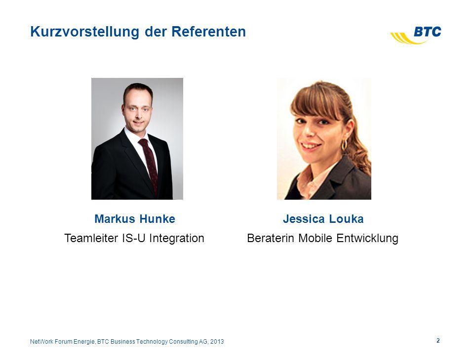 Kurzvorstellung der Referenten Markus Hunke Teamleiter IS-U Integration 2 NetWork Forum Energie, BTC Business Technology Consulting AG, 2013 Jessica Louka Beraterin Mobile Entwicklung