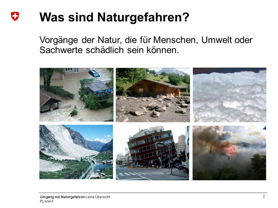 2 Umgang mit Naturgefahren | eine Übersicht PLANAT Was sind Naturgefahren? Vorgänge der Natur, die für Menschen, Umwelt oder Sachwerte schädlich sein