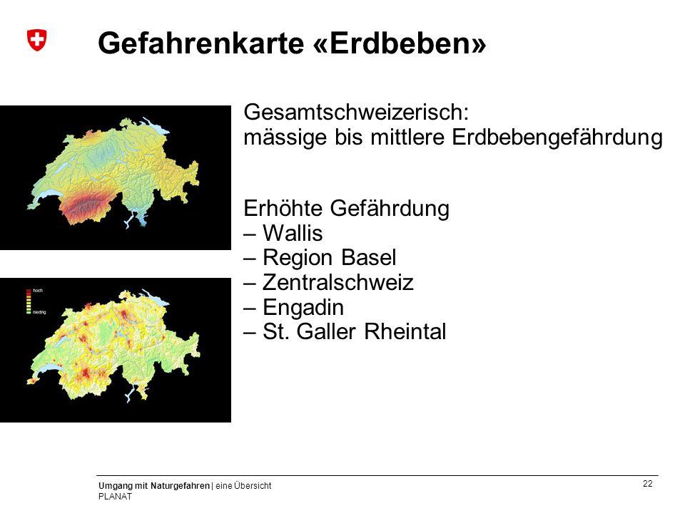 22 Umgang mit Naturgefahren | eine Übersicht PLANAT Gesamtschweizerisch: mässige bis mittlere Erdbebengefährdung Erhöhte Gefährdung – Wallis – Region