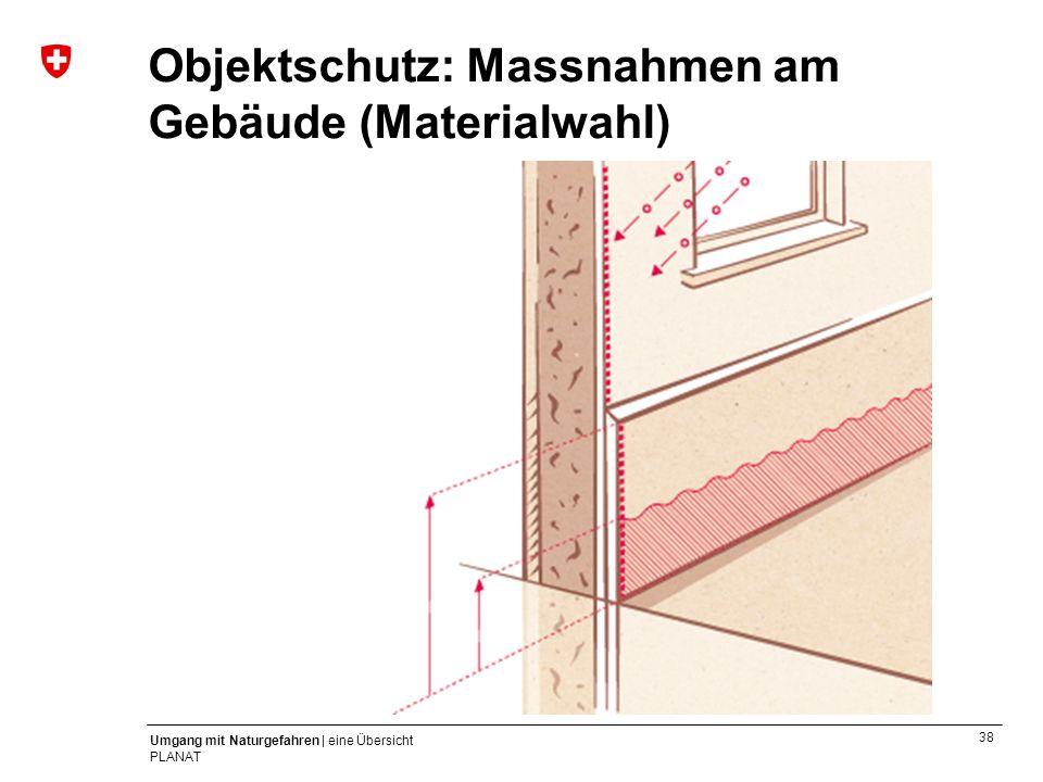 38 Umgang mit Naturgefahren | eine Übersicht PLANAT Objektschutz: Massnahmen am Gebäude (Materialwahl)