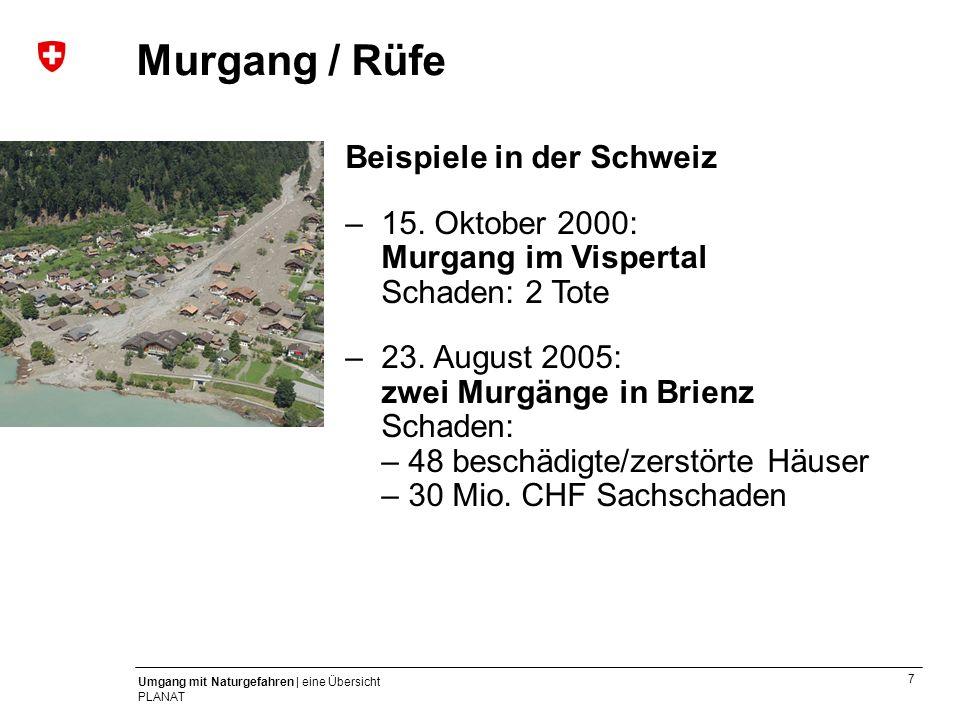 7 Umgang mit Naturgefahren | eine Übersicht PLANAT Beispiele in der Schweiz –15. Oktober 2000: Murgang im Vispertal Schaden: 2 Tote –23. August 2005:
