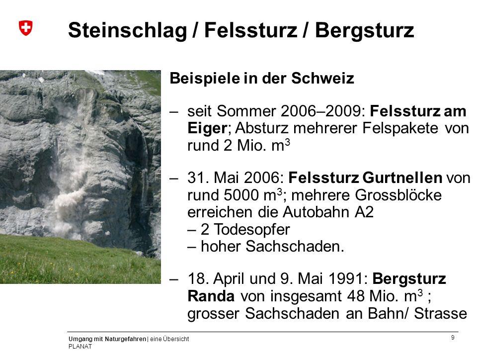 10 Umgang mit Naturgefahren | eine Übersicht PLANAT Beispiele in der Schweiz –Lawinenwinter 1999: Unterwallis bis Nordbünden in knapp fünf Wochen über fünf Meter Schnee Schaden: – 17 Todesopfer – Sachschäden von über 600 Mio.