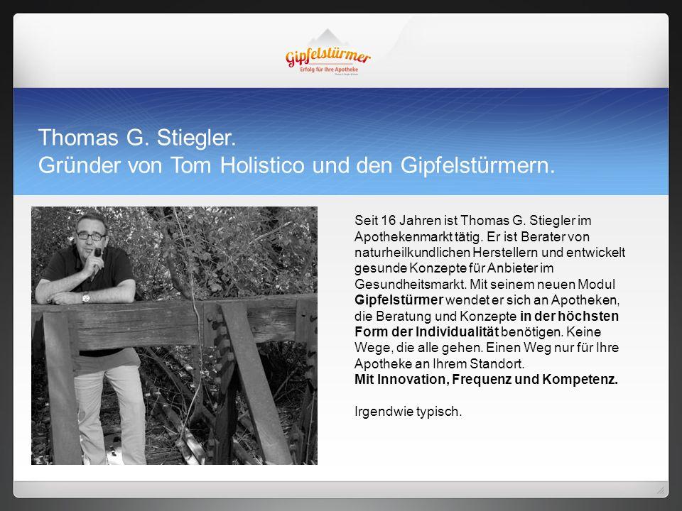 Thomas G. Stiegler. Gründer von Tom Holistico und den Gipfelstürmern. Seit 16 Jahren ist Thomas G. Stiegler im Apothekenmarkt tätig. Er ist Berater vo