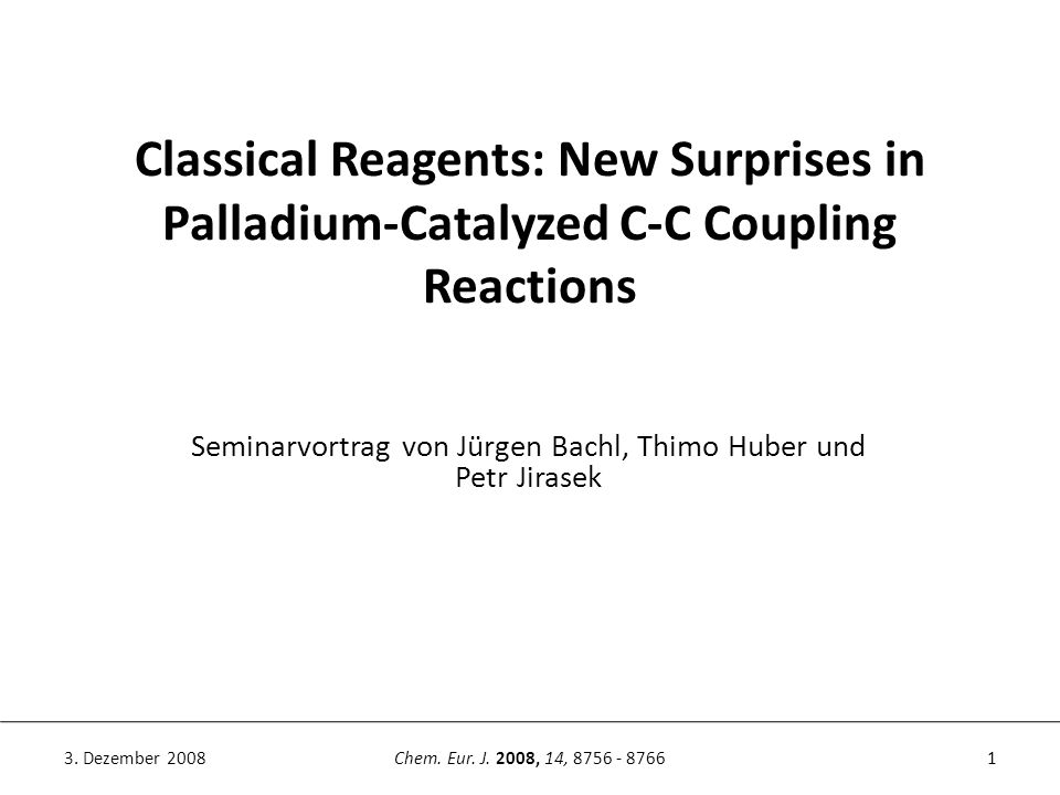 Classical Reagents: New Surprises in Palladium-Catalyzed C-C Coupling Reactions 1Chem. Eur. J. 2008, 14, 8756 - 87663. Dezember 2008 Seminarvortrag vo