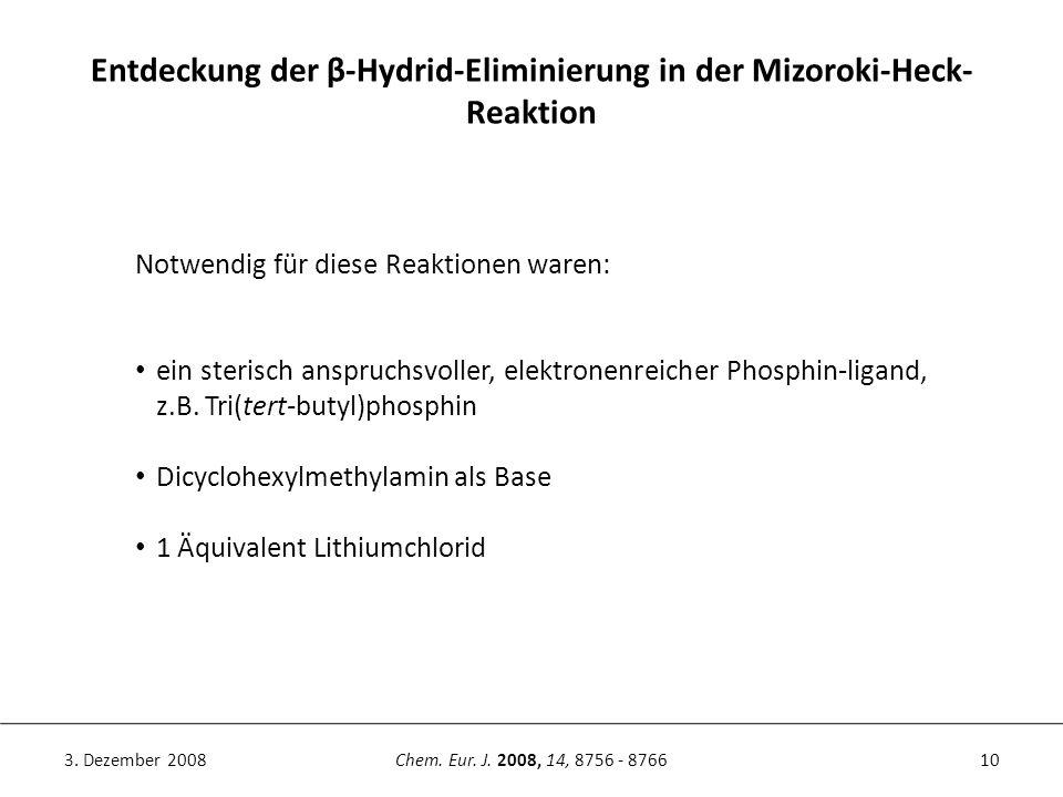 10Chem. Eur. J. 2008, 14, 8756 - 87663. Dezember 2008 Entdeckung der β-Hydrid-Eliminierung in der Mizoroki-Heck- Reaktion Notwendig für diese Reaktion