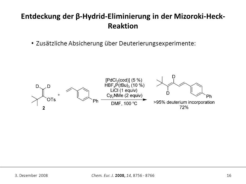 16Chem. Eur. J. 2008, 14, 8756 - 87663. Dezember 2008 Entdeckung der β-Hydrid-Eliminierung in der Mizoroki-Heck- Reaktion Zusätzliche Absicherung über