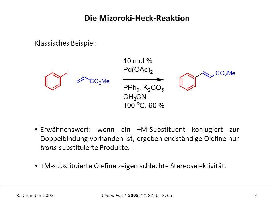 4Chem. Eur. J. 2008, 14, 8756 - 87663. Dezember 2008 Die Mizoroki-Heck-Reaktion Erwähnenswert: wenn ein –M-Substituent konjugiert zur Doppelbindung vo