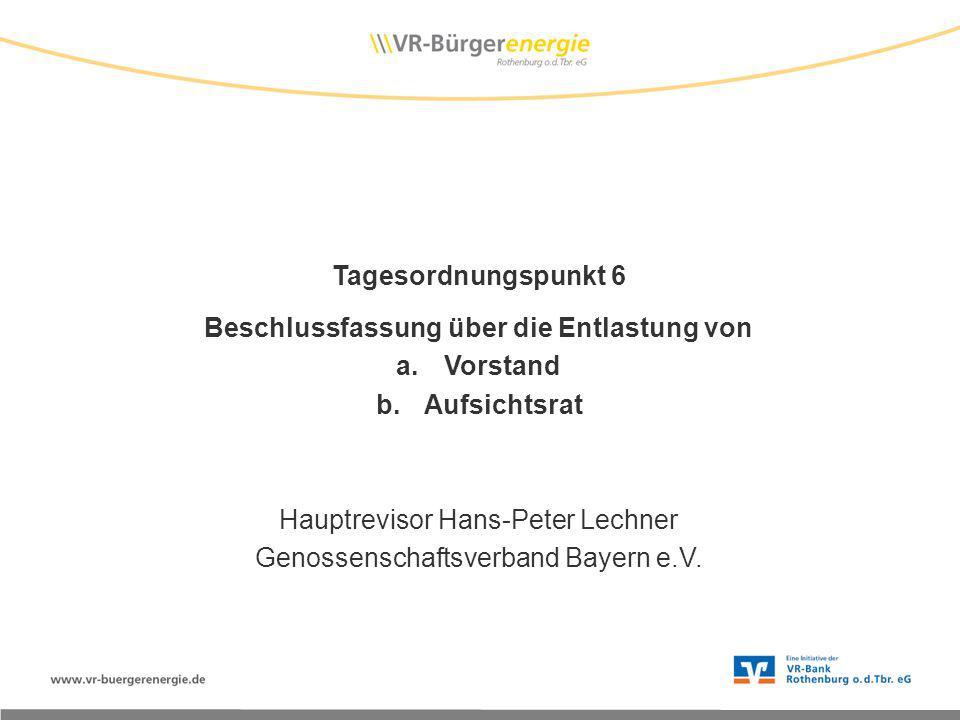 Tagesordnungspunkt 6 Beschlussfassung über die Entlastung von a.Vorstand b.Aufsichtsrat Hauptrevisor Hans-Peter Lechner Genossenschaftsverband Bayern