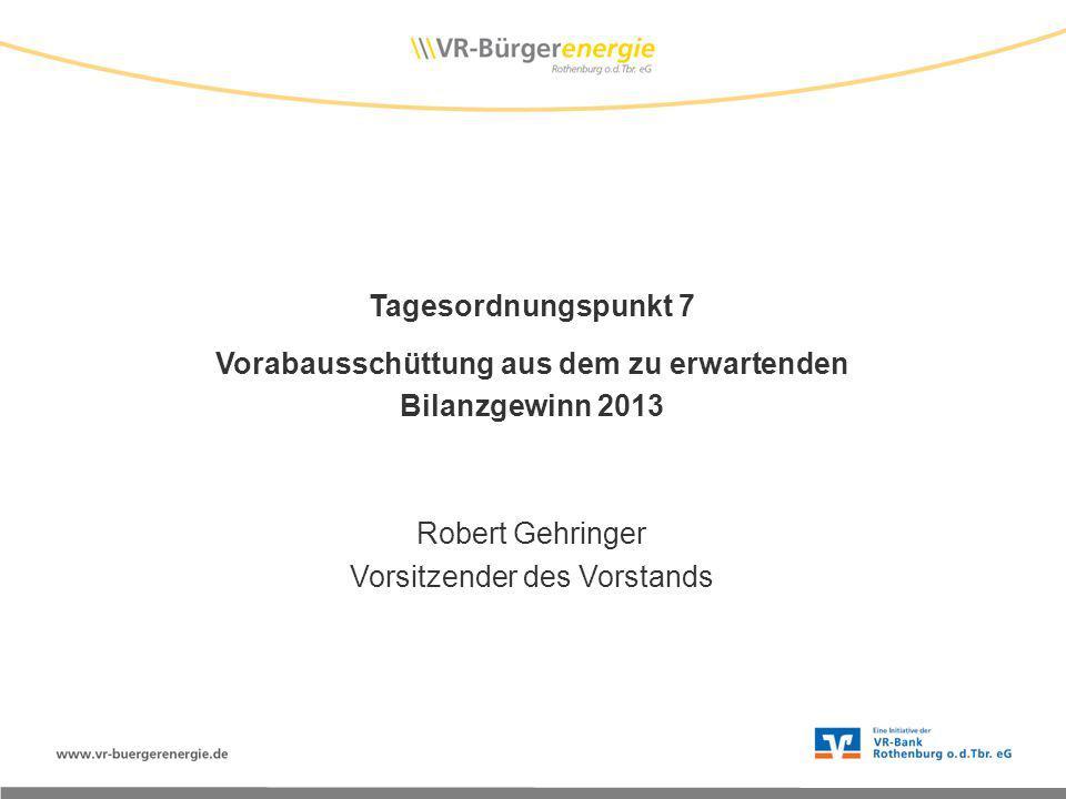 Tagesordnungspunkt 7 Vorabausschüttung aus dem zu erwartenden Bilanzgewinn 2013 Robert Gehringer Vorsitzender des Vorstands